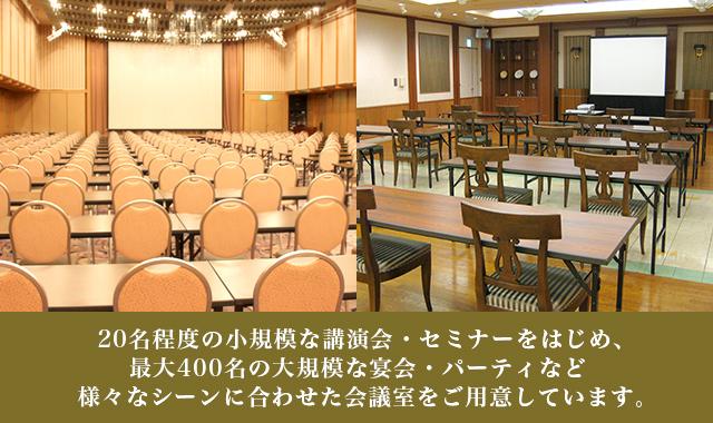20名程度の小規模な講演会・セミナーをはじめ、最大400名の大規模な宴会・パーティなど様々なシーンに合わせた会議室をご用意しています。