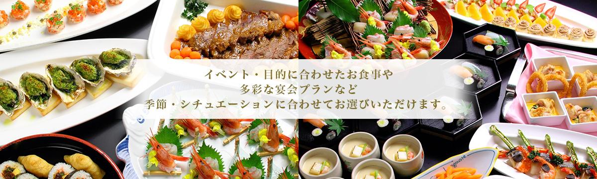 イベント・目的に合わせたお食事や 多彩な宴会プランなど 季節・シチュエーションに合わせてお選びいただけます。